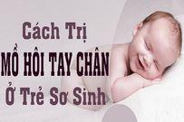 Trẻ sơ sinh ra mồ hôi tay chân và các phương pháp điều trị mẹ nên ghi nhớ