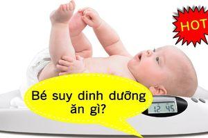 Trẻ suy dinh dưỡng cần ăn gì để tăng cân nhanh chóng?
