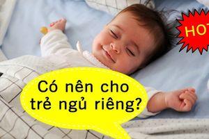 Có nên cho trẻ ngủ riêng sớm để rèn tính tự lập ngay từ nhỏ?