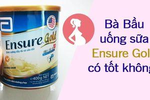 Bà bầu uống sữa Ensure Gold có tốt không?