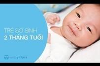 Chăm sóc trẻ sơ sinh 2 tháng tuổi và những lưu ý