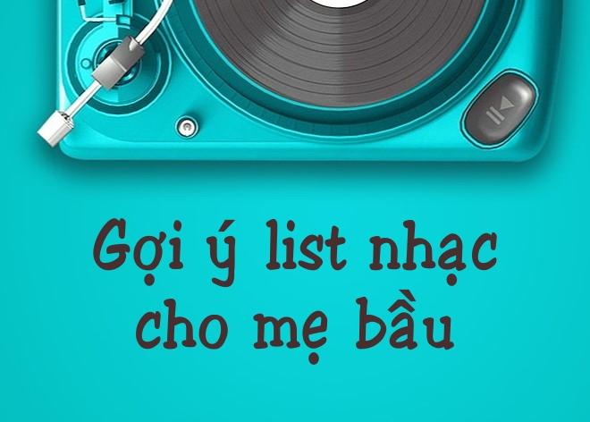 Mẹ bầu có thể tham khảo những bài hát trong danh sách nhạc dưới đây xem nhé!
